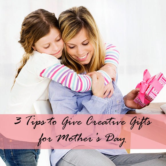 3 Tips to Give Creative Gifts for Mother's Day